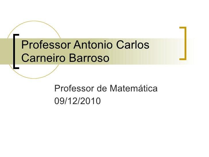 Professor Antonio Carlos Carneiro Barroso Professor de Matemática 09/12/2010