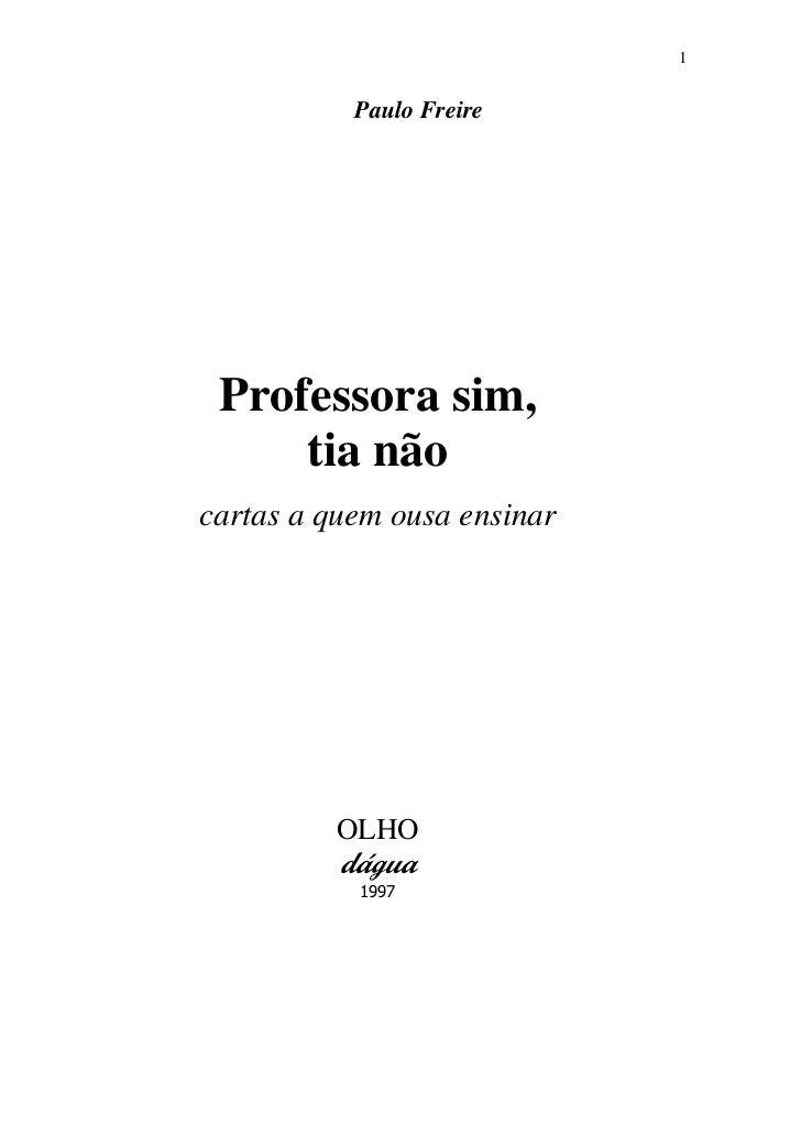 1           Paulo Freire Professora sim,     tia nãocartas a quem ousa ensinar          OLHO          dágua           1997