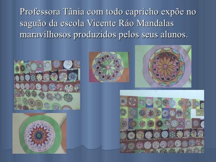 Professora Tânia com todo capricho expõe no saguão da escola Vicente Ráo Mandalas maravilhosos produzidos pelos seus alunos.