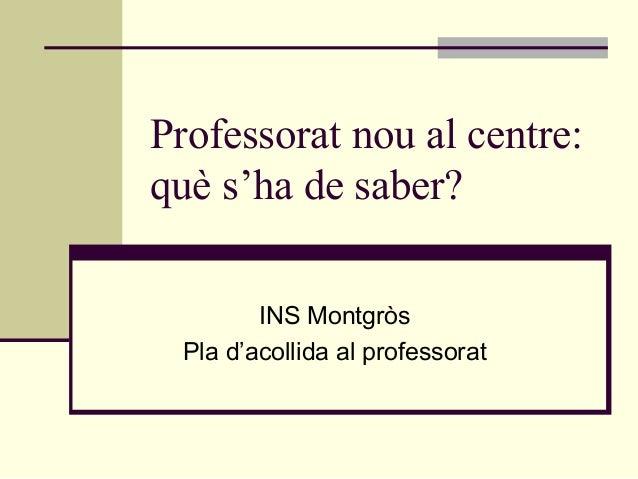 Professorat nou al centre:què s'ha de saber?        INS Montgròs Pla d'acollida al professorat