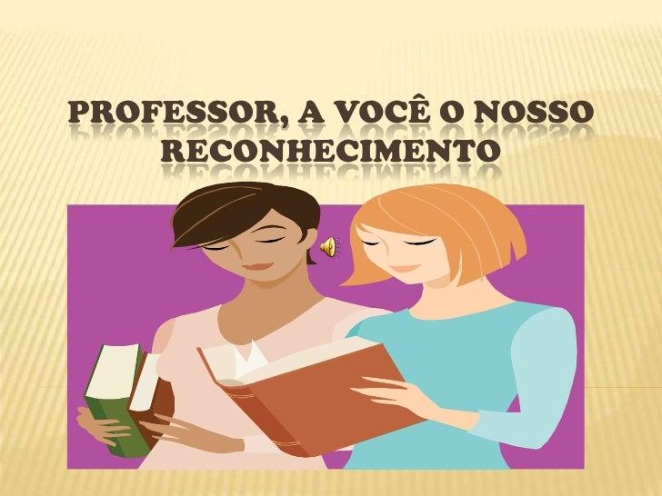 Professor, a você o nosso reconhecimento<br />