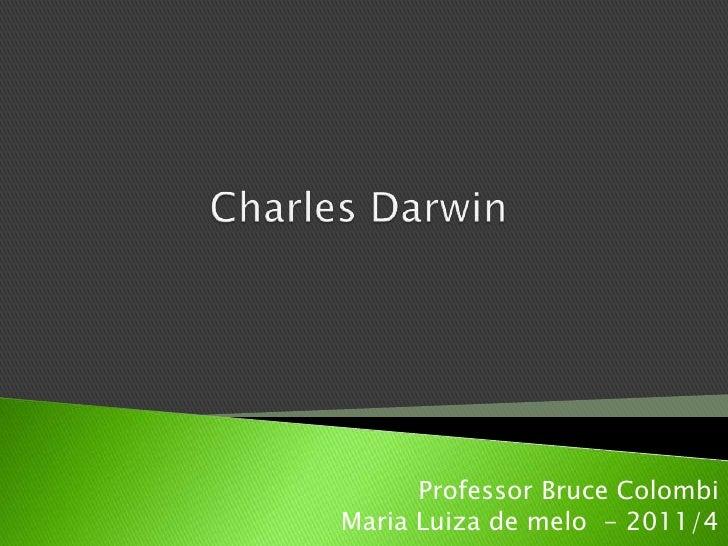 Charles Darwin<br />Professor Bruce Colombi<br />Maria Luiza de melo  - 2011/4<br />