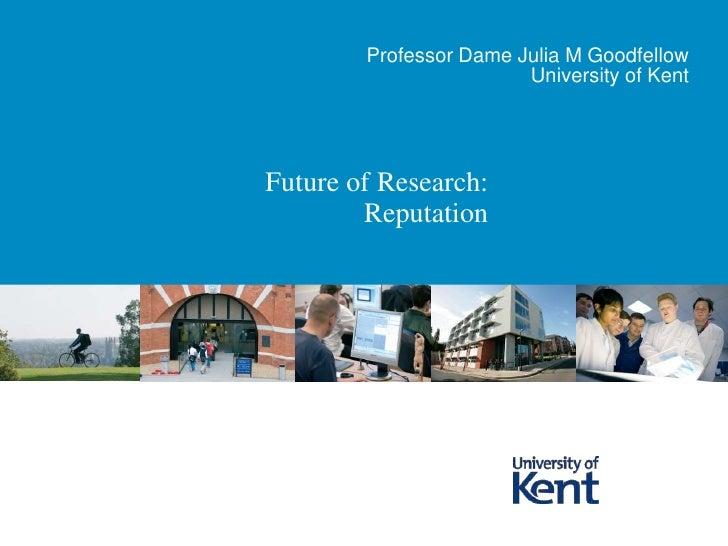 Future of Research: Reputation <br />Professor Dame Julia M Goodfellow<br />University of Kent <br />