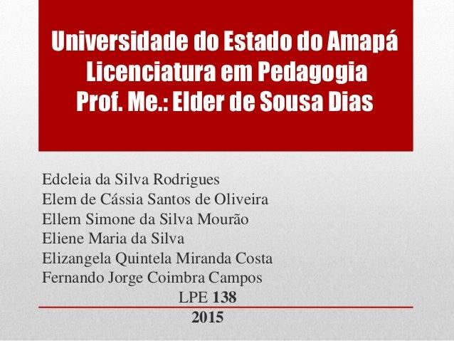 Universidade do Estado do Amapá Licenciatura em Pedagogia Prof. Me.: Elder de Sousa Dias Edcleia da Silva Rodrigues Elem d...