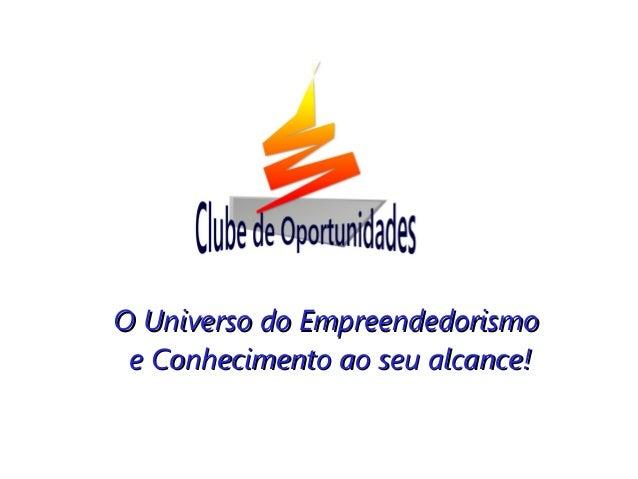 O Universo do EmpreendedorismoO Universo do Empreendedorismo e Conhecimento ao seu alcance!e Conhecimento ao seu alcance!