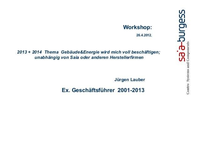 Jürgen LauberEx. Geschäftsführer 2001-2013Workshop:26.4.2012,2013 + 2014 Thema Gebäude&Energie wird mich voll beschäftigen...