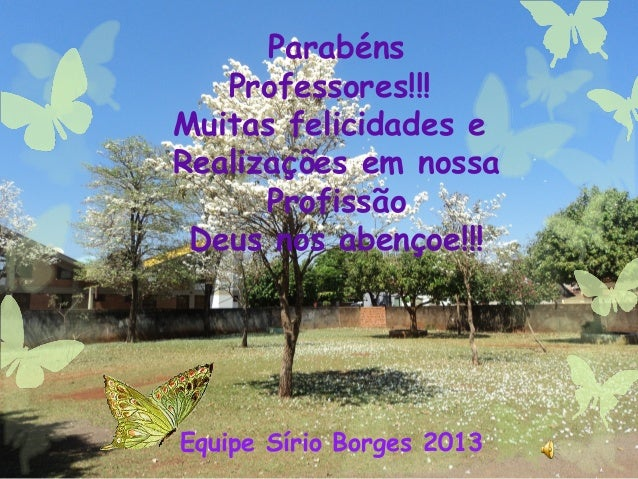Parabéns Professores!!! Muitas felicidades e Realizações em nossa Profissão Deus nos abençoe!!! Equipe Sírio Borges 2013