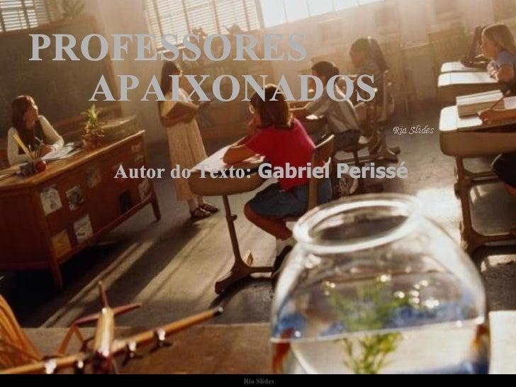 Ria Slides PROFESSORES Autor do Texto:  Gabriel Perissé APAIXONADOS