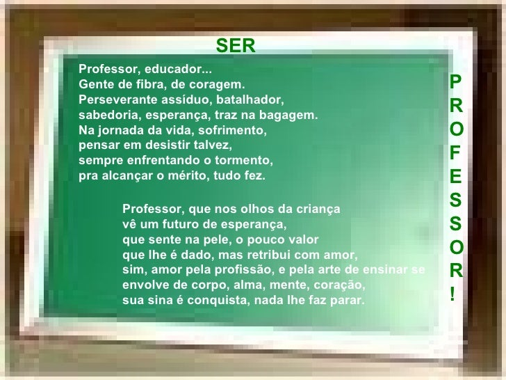 Ser Professor! Professor, educador... Gente de fibra, de coragem. Perseverante assíduo, batalhador,  Professor, educador.....