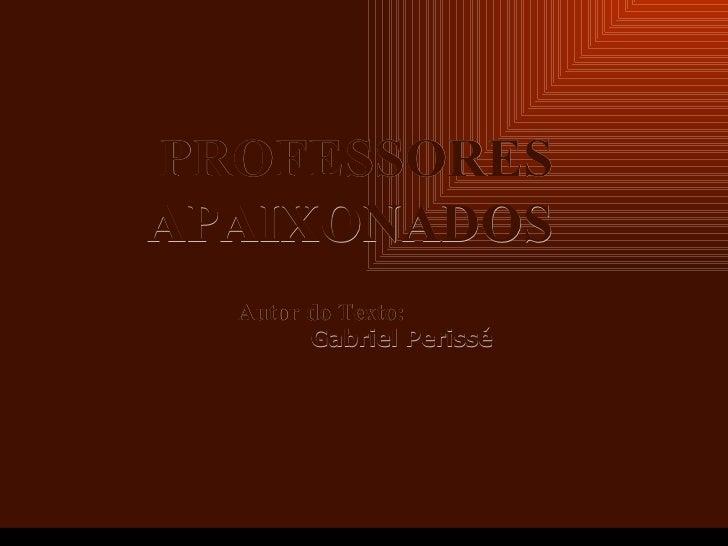 Criação Ria Slides PROFESSORES APAIXONADOS Autor do Texto:   Gabriel Perissé