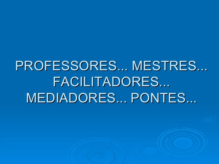 PROFESSORES... MESTRES... FACILITADORES... MEDIADORES... PONTES...