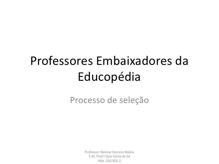 Professores Embaixadores da        Educopédia      Processo de seleção         Professor: Neimar Ferreira Nobre           ...