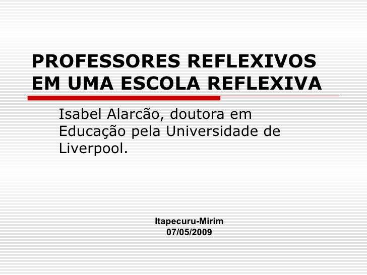 PROFESSORES REFLEXIVOSEM UMA ESCOLA REFLEXIVA  Isabel Alarcão, doutora em  Educação pela Universidade de  Liverpool.      ...