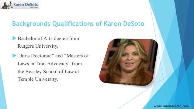 """Backgrounds Qualifications of Karen DeSoto  Bachelor of Arts degree from Rutgers University,  """"Juris Doctorate"""" and """"Mas..."""