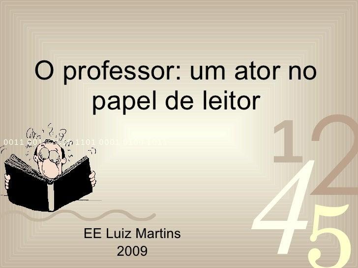 O professor: um ator no papel de leitor EE Luiz Martins 2009