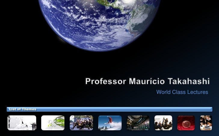 Professor Maurício Takahashi<br />World Class Lectures<br />List of Themes<br />