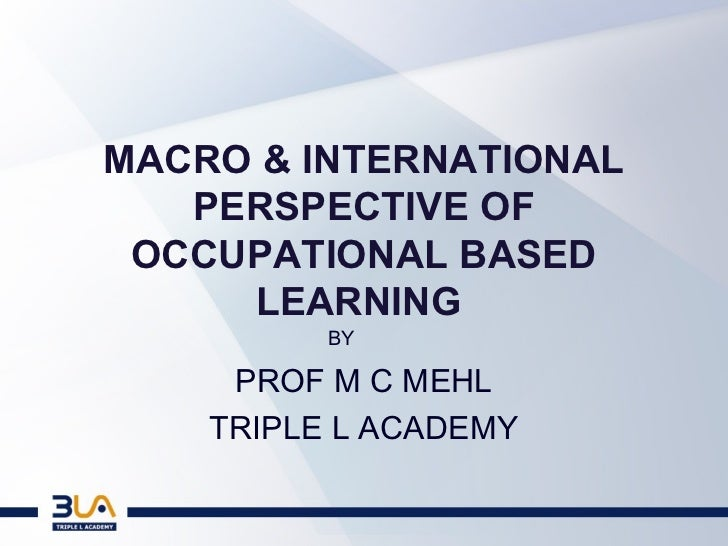 MACRO & INTERNATIONAL   PERSPECTIVE OF OCCUPATIONAL BASED     LEARNING          BY     PROF M C MEHL    TRIPLE L ACADEMY