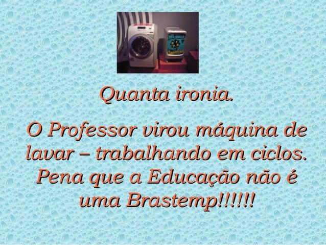 Quanta ironia.O Professor virou máquina delavar – trabalhando em ciclos. Pena que a Educação não é      uma Brastemp!!!!!!