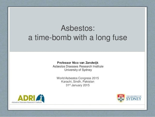 Asbestos: a time-bomb with a long fuse Professor Nico van Zandwijk Asbestos Diseases Research Institute University of Sydn...