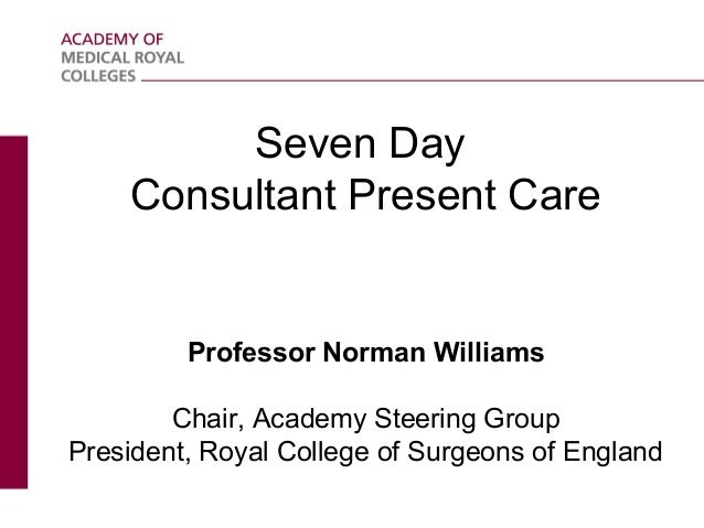 Seven Day Consultant Present Care  Professor Norman Williams Chair, Academy Steering Group President, Royal College of Sur...