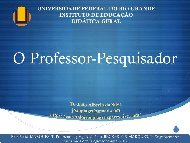 O Professor-Pesquisador UNIVERSIDADE FEDERAL DO RIO GRANDE INSTITUTO DE EDUCAÇÃO DIDÁTICA GERAL Referência: MARQUES, T. Pr...