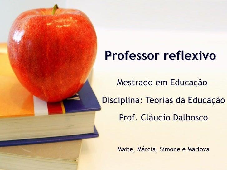 Professor reflexivo Mestrado em Educação  Disciplina: Teorias da Educação Prof. Cláudio Dalbosco Maite, Márcia, Simone e M...