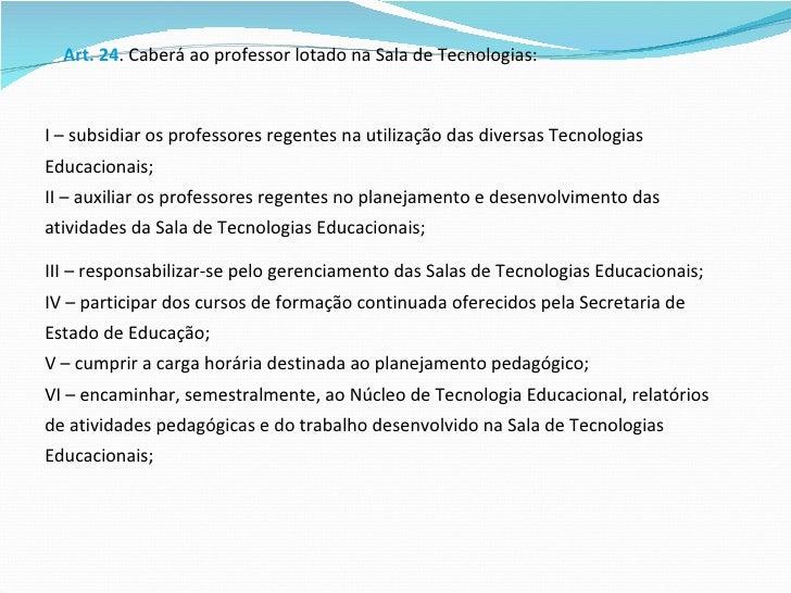 Art. 24 . Caberá ao professor lotado na Sala de Tecnologias:  I – subsidiar os professores regentes na utilização das dive...
