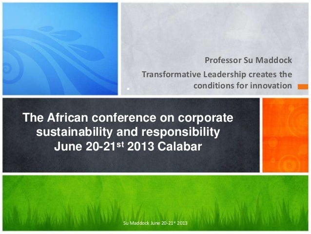 Professor Su Maddock Transformative Leadership creates the conditions for innovation. The African conference on corporate ...