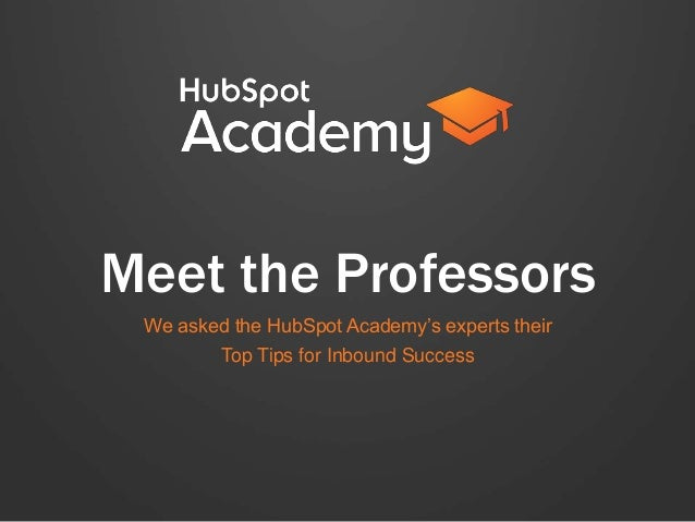 Meet the Professors We asked the HubSpot Academy's experts their Top Tips for Inbound Success