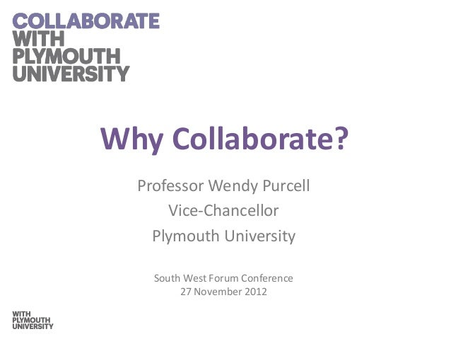 Why Collaborate?  Professor Wendy Purcell      Vice-Chancellor    Plymouth University    South West Forum Conference      ...