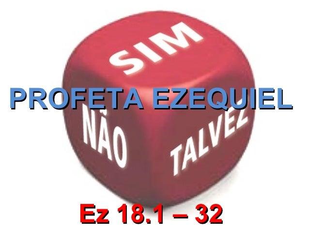 PROFETA EZEQUIEL   Ez 18.1 – 32