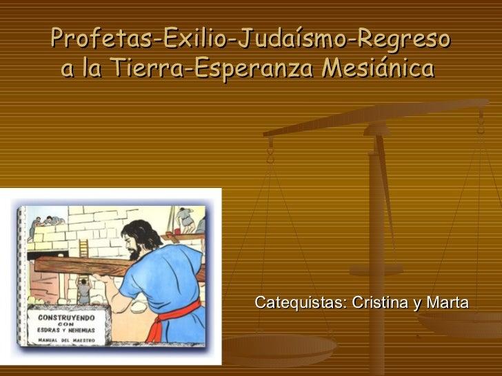 Profetas-Exilio-Judaísmo-Regreso a la Tierra-Esperanza Mesiánica                Catequistas: Cristina y Marta