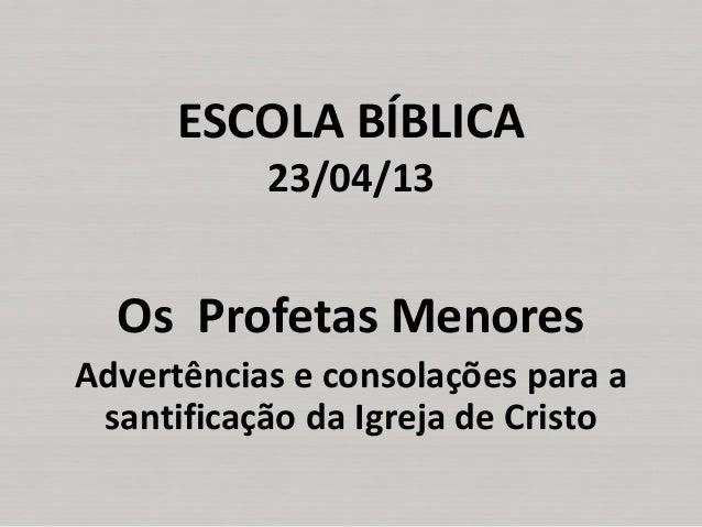 ESCOLA BÍBLICA 23/04/13  Os Profetas Menores Advertências e consolações para a santificação da Igreja de Cristo