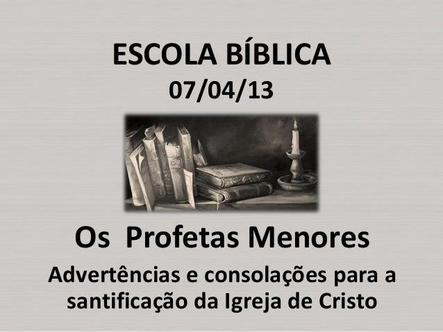 ESCOLA BÍBLICA 07/04/13  Os Profetas Menores Advertências e consolações para a santificação da Igreja de Cristo