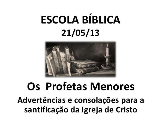 ESCOLA BÍBLICA 21/05/13  Os Profetas Menores Advertências e consolações para a santificação da Igreja de Cristo
