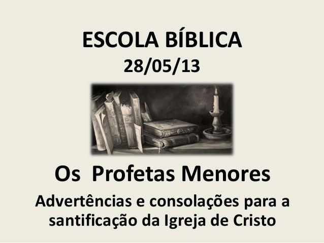 ESCOLA BÍBLICA 28/05/13  Os Profetas Menores Advertências e consolações para a santificação da Igreja de Cristo