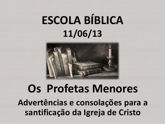 ESCOLA BÍBLICA 11/06/13  Os Profetas Menores Advertências e consolações para a santificação da Igreja de Cristo