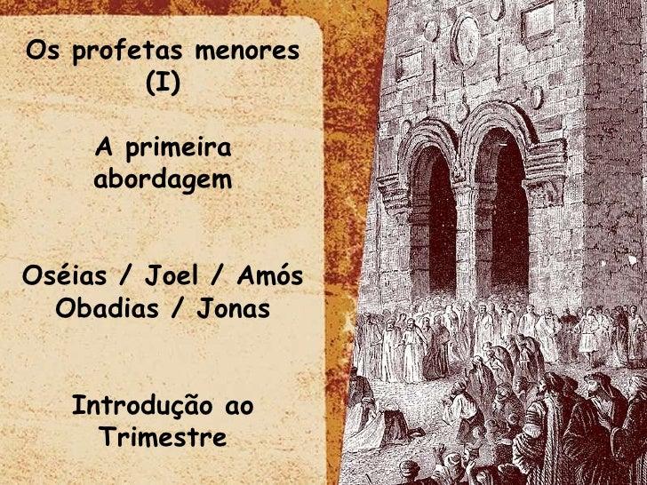 Os profetas menores (I) A primeira abordagem Oséias / Joel / Amós Obadias / Jonas Introdução ao Trimestre
