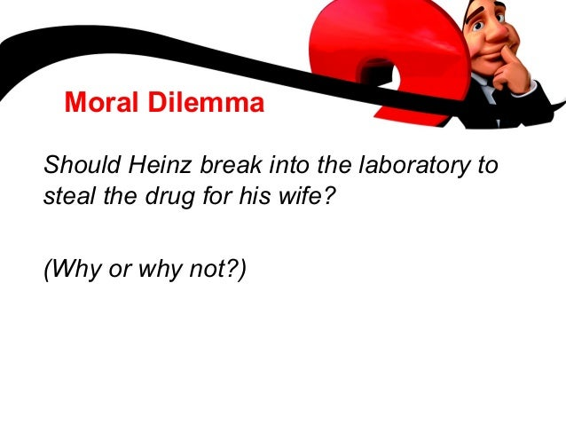 heinz steals the drug There's a famous moral thought experiment, the heinz dilemma, that is supposed  to tell us about a person's moral development what it might.