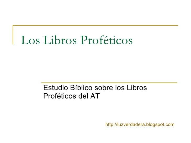 Los Libros Proféticos Estudio Bíblico sobre los Libros Proféticos del AT http:// luzverdadera.blogspot.com