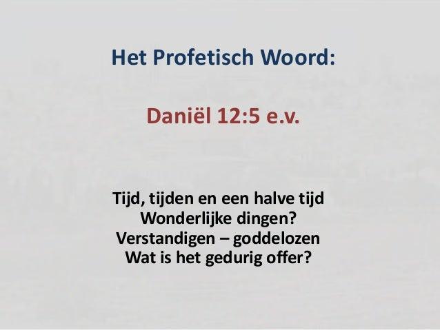 Het Profetisch Woord:Daniël 12:5 e.v.Tijd, tijden en een halve tijdWonderlijke dingen?Verstandigen – goddelozenWat is het ...