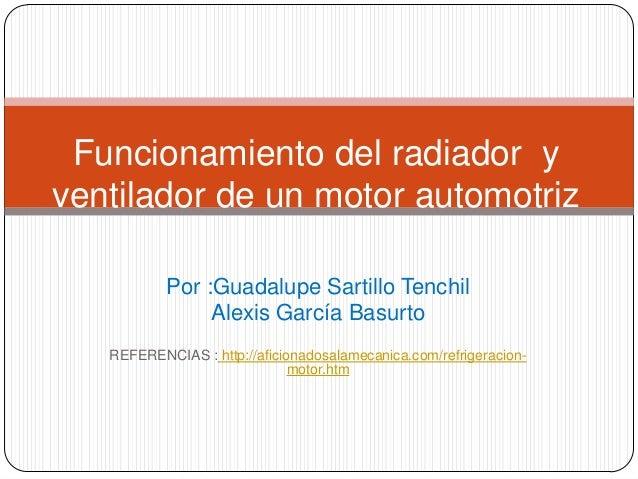 Funcionamiento del radiador yventilador de un motor automotriz           Por :Guadalupe Sartillo Tenchil                Al...