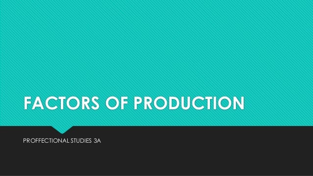 FACTORS OF PRODUCTION PROFFECTIONAL STUDIES 3A