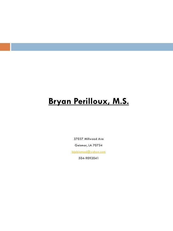 Bryan Perilloux, M.S.       37037 Millwood Ave       Geismar, LA 70734      bjpbiomed@yahoo.com         504-9092041
