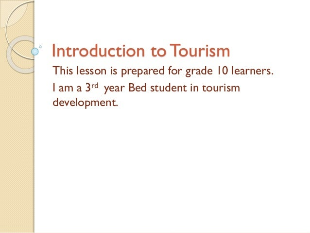 Introduction to Tourism This lesson is prepared for grade 10 learners. I am a 3rd year Bed student in tourism development.