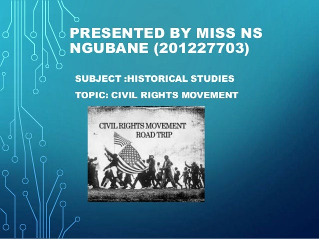 PRESENTED BY MISS NS NGUBANE (201227703) SUBJECT :HISTORICAL STUDIES TOPIC: CIVIL RIGHTS MOVEMENT