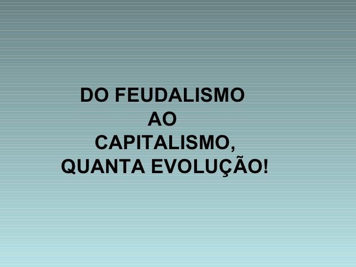 DO FEUDALISMO  AO  CAPITALISMO, QUANTA EVOLUÇÃO!