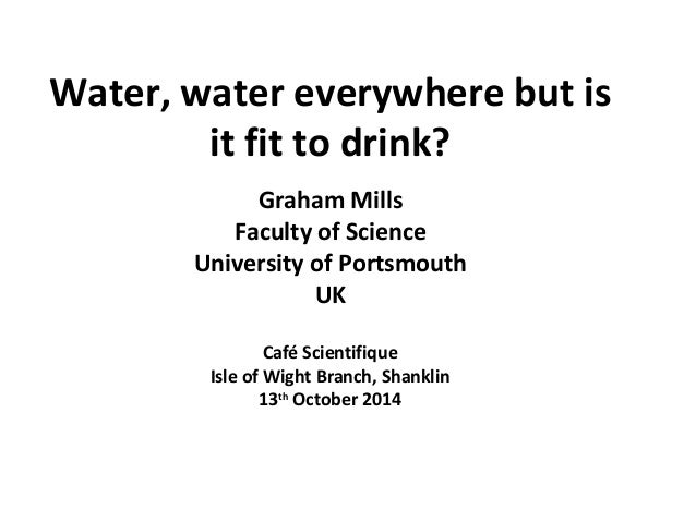 Water, water everywhere but is  it fit to drink?  Graham Mills  Faculty of Science  University of Portsmouth  UK  Café Sci...