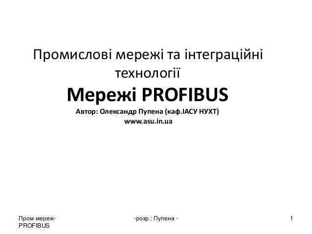 Пром мереж- PROFIBUS  -розр.: Пупена -  1  Промислові мережі та інтеграційні технології Мережі PROFIBUS Автор: Олександр П...