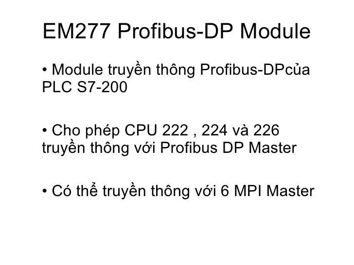 EM277 Profibus-DP Module <ul><li>Module truyền thông Profibus-DPcủa PLC S7-200 </li></ul><ul><li>Cho phép CPU 222 , 224 và...